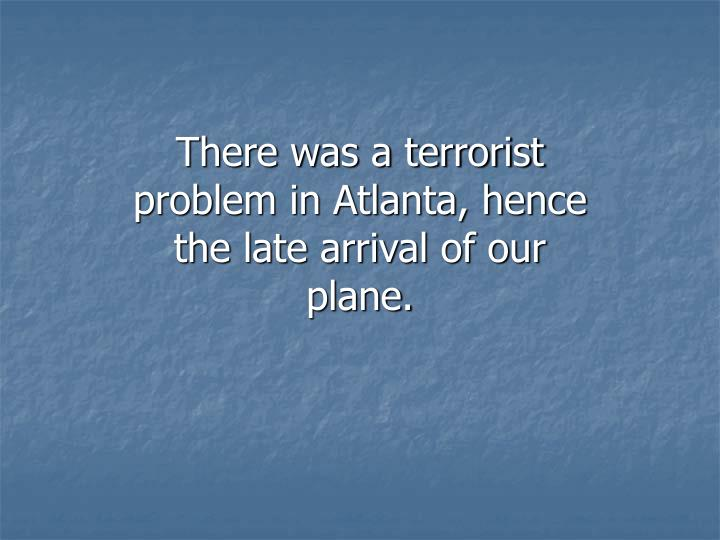 There was a terrorist problem in Atlanta, hence the late arrival of our plane.