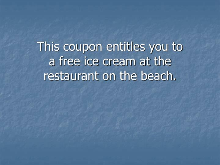 This coupon entitles you to a free ice cream at the restaurant on the beach.