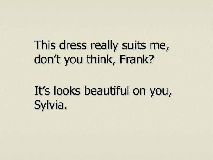 This dress really suits me, don't you think, Frank?