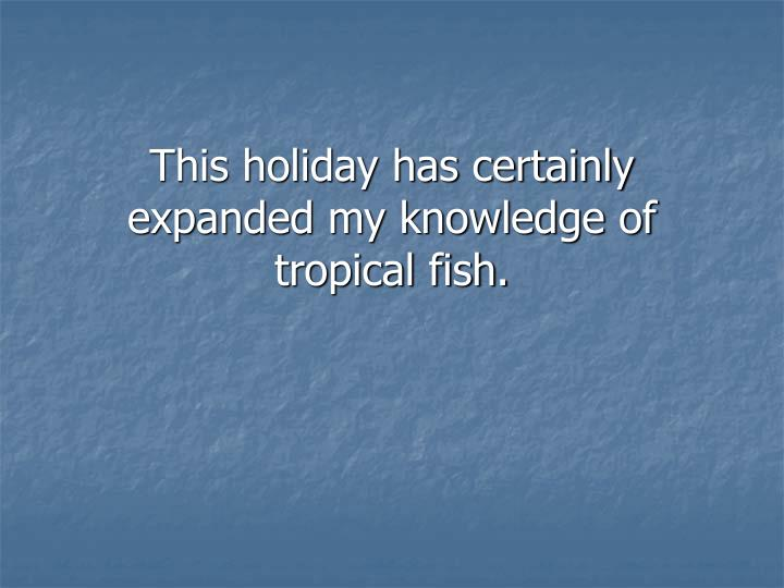 This holiday has certainly expanded my knowledge of tropical fish.