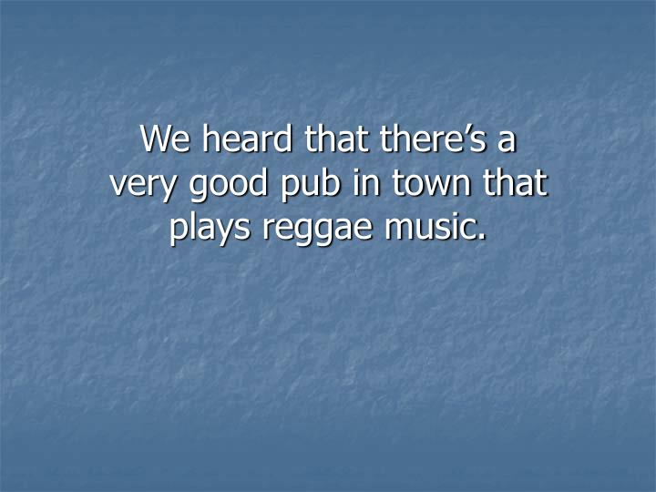 We heard that there's a very good pub in town that plays reggae music.