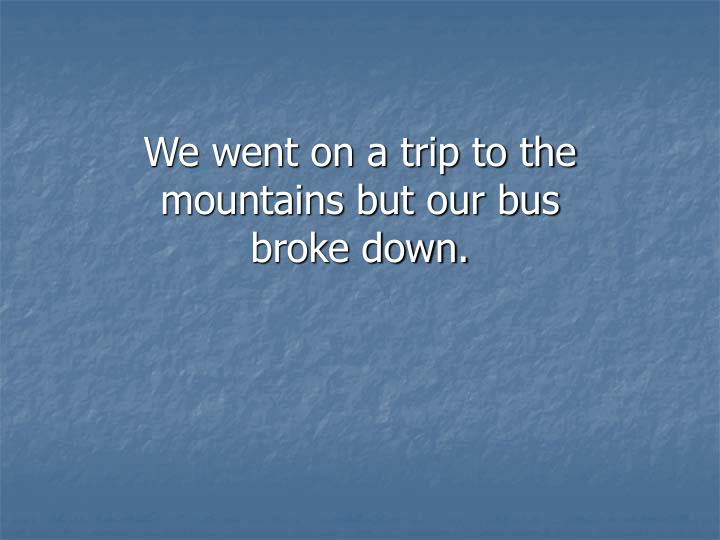 We went on a trip to the mountains but our bus broke down.