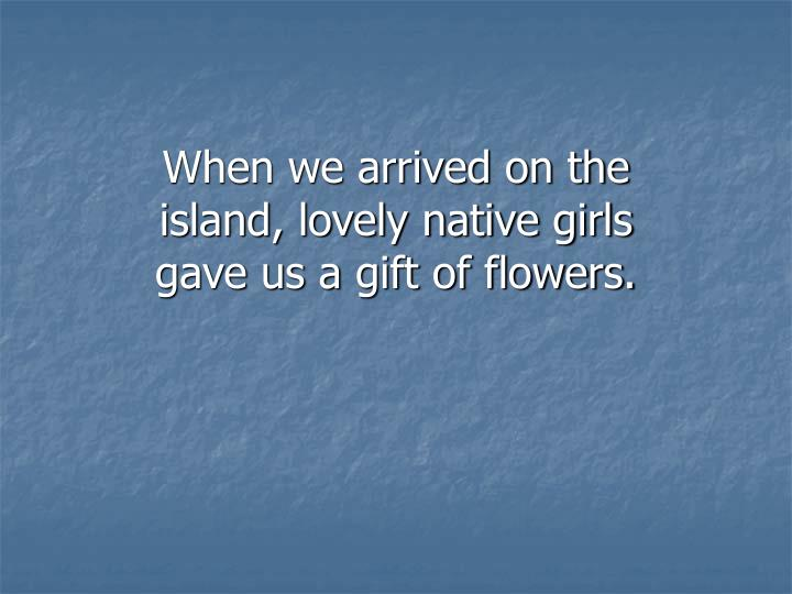 When we arrived on the island, lovely native girls gave us a gift of flowers.
