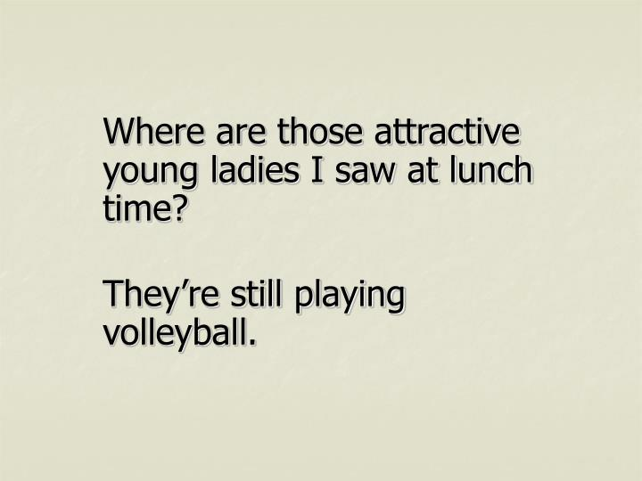 Where are those attractive young ladies I saw at lunch time?