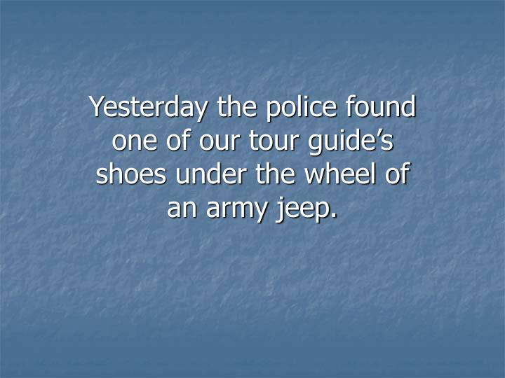Yesterday the police found one of our tour guide's shoes under the wheel of an army jeep.