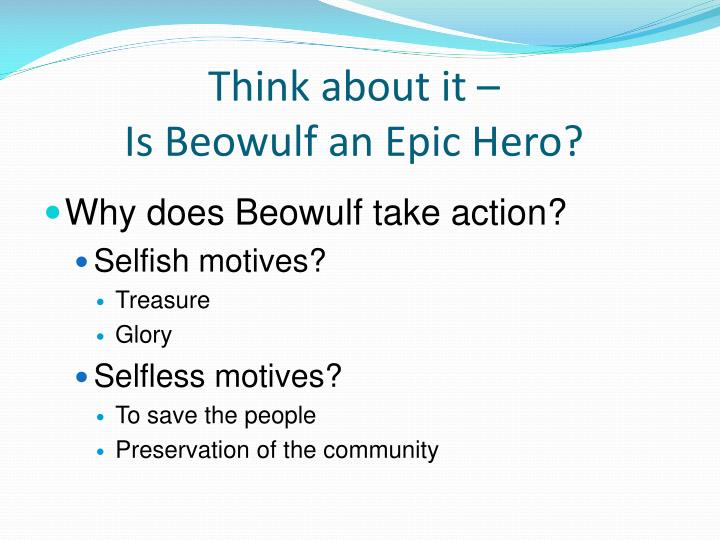 beowulf an epic hero Beowulf essay beowulf is an epic poem and the character beowulf is an archetypal hero because of his archetypal characteristics just like in any other epic poem the archetypal hero follows the hero cycle.