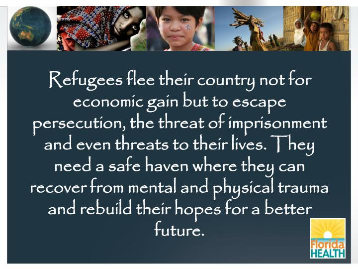 Refugees flee their country not for economic gain but to escape persecution, the threat of imprisonm...