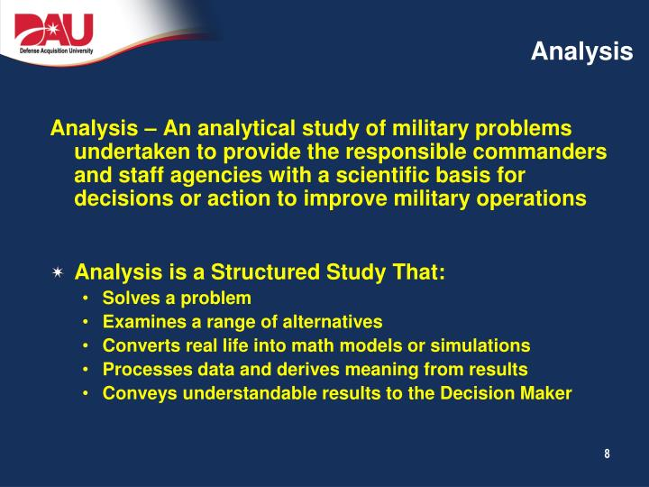 Analysis – An analytical study of military problems undertaken to provide the responsible commanders and staff agencies with a scientific basis for decisions or action to improve military operations