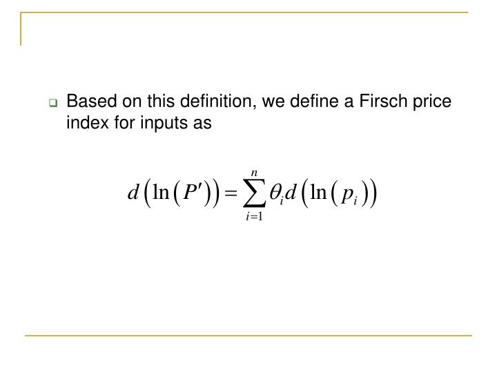 Based on this definition, we define a Firsch price index for inputs as