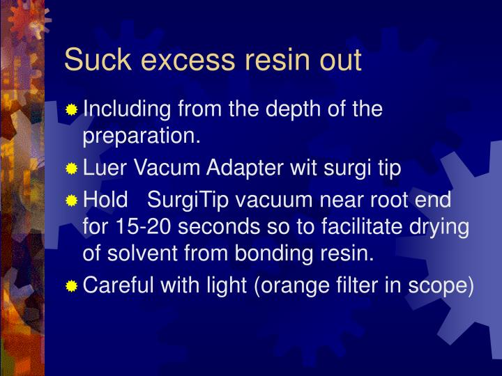 Suck excess resin out