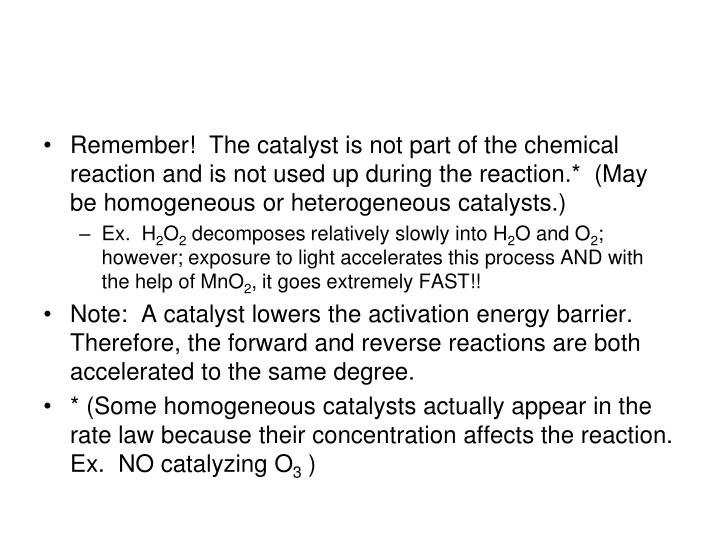 Remember!  The catalyst is not part of the chemical reaction and is not used up during the reaction.*  (May be homogeneous or heterogeneous catalysts.)