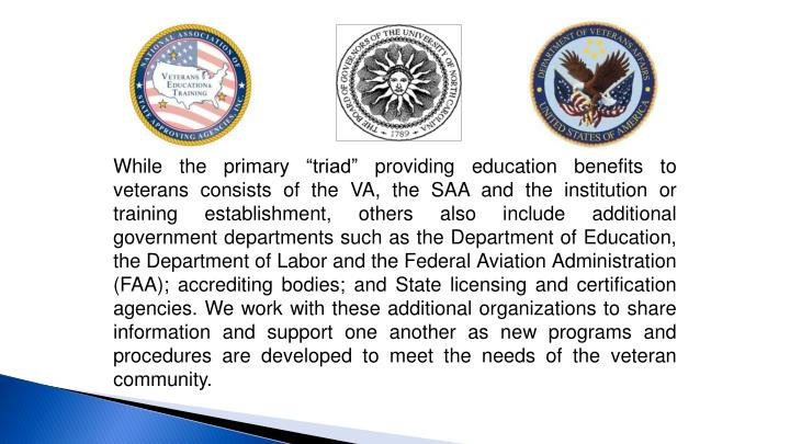 "While the primary ""triad"" providing education benefits to veterans consists of the VA, the SAA and the institution or training establishment, others also include additional government departments such as the Department of Education, the Department of Labor and the Federal Aviation Administration (FAA); accrediting bodies; and State licensing and certification agencies. We work with these additional organizations to share information and support one another as new programs and procedures are developed to meet the needs of the veteran community."