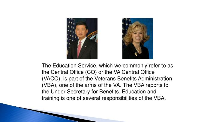 The Education Service, which we commonly refer to as the Central Office (CO) or the VA Central Office (VACO), is part of the Veterans Benefits Administration (VBA), one of the arms of the VA. The VBA reports to the Under Secretary for Benefits. Education and training is one of several responsibilities of the VBA.