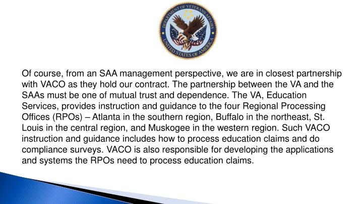 Of course, from an SAA management perspective, we are in closest partnership with VACO as they hold our contract. The partnership between the VA and the SAAs must be one of mutual trust and dependence. The VA, Education Services, provides instruction and guidance to the four Regional Processing Offices (RPOs) – Atlanta in the southern region, Buffalo in the northeast, St. Louis in the central region, and Muskogee in the western region. Such VACO instruction and guidance includes how to process education claims and do compliance surveys. VACO is also responsible for developing the applications and systems the RPOs need to process education
