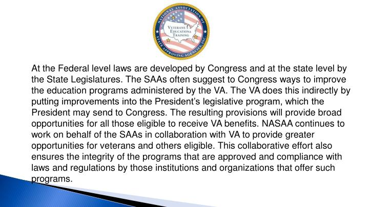 At the Federal level laws are developed by Congress and at the state level by the State Legislatures. The SAAs often suggest to Congress ways to improve the education programs administered by the VA. The VA does this indirectly by putting improvements into the President's legislative program, which the President may send to Congress. The resulting provisions will provide broad opportunities for all those eligible to receive VA benefits. NASAA continues to work on behalf of the SAAs in collaboration with VA to provide greater opportunities for veterans and others eligible. This collaborative effort also ensures the integrity of the programs that are approved and compliance with laws and regulations by those institutions and organizations that offer such programs.