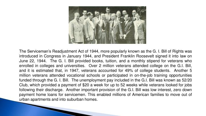 The Serviceman's Readjustment Act of 1944, more popularly known as the G. I. Bill of Rights was introduced in Congress in January 1944, and President Franklin Roosevelt signed it into law on June 22, 1944.  The G. I. Bill provided books, tuition, and a monthly stipend for veterans who enrolled in colleges and universities.  Over 2 million veterans attended college on the G.I. Bill, and it is estimated that, in 1947, veterans accounted for 49% of college students.  Another 5 million veterans attended vocational schools or participated in on-the-job training opportunities funded through the G. I. Bill.  The unemployment pay included in the G.I. Bill was known as 52/20 Club, which provided a payment of $20 a week for up to 52 weeks while veterans looked for jobs following their discharge.  Another important provision of the G.I. Bill was low interest, zero down payment home loans for servicemen. This enabled millions of American families to move out of urban apartments and into suburban homes.