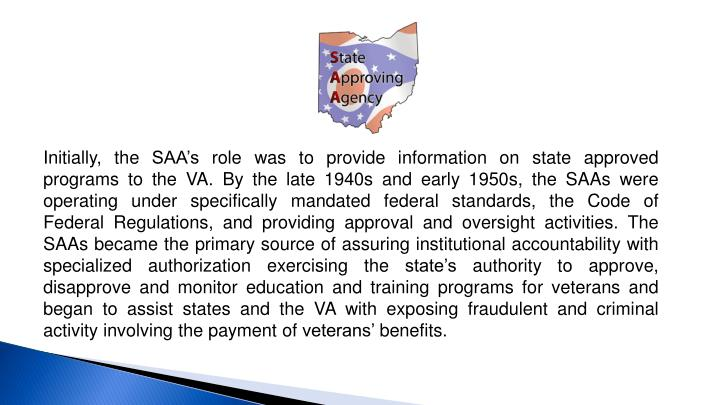 Initially, the SAA's role was to provide information on state approved programs to the VA. By the late 1940s and early 1950s, the SAAs were operating under specifically mandated federal standards, the Code of Federal Regulations, and providing approval and oversight activities. The SAAs became the primary source of assuring institutional accountability with specialized authorization exercising the state's authority to approve, disapprove and monitor education and training programs for veterans and began to assist states and the VA with exposing fraudulent and criminal activity involving the payment of veterans' benefits.