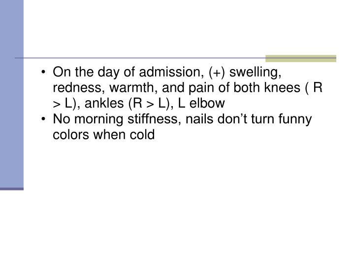 On the day of admission, (+) swelling, redness, warmth, and pain of both knees ( R > L), ankles (R > L), L elbow