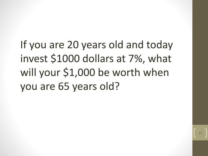 If you are 20 years old and today invest $1000 dollars at 7%, what will your $1,000 be worth when you are 65 years old?