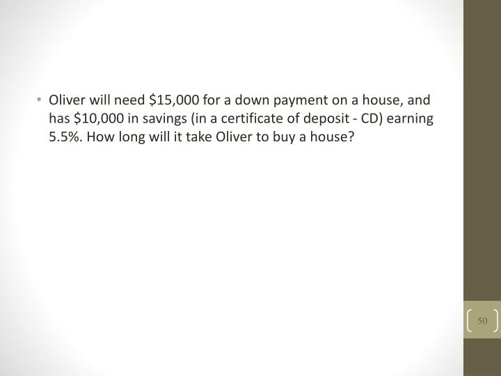 Oliver will need $15,000 for a down payment on a house, and has $10,000 in savings (in a certificate of deposit - CD) earning 5.5%. How long will it take Oliver to buy a house?
