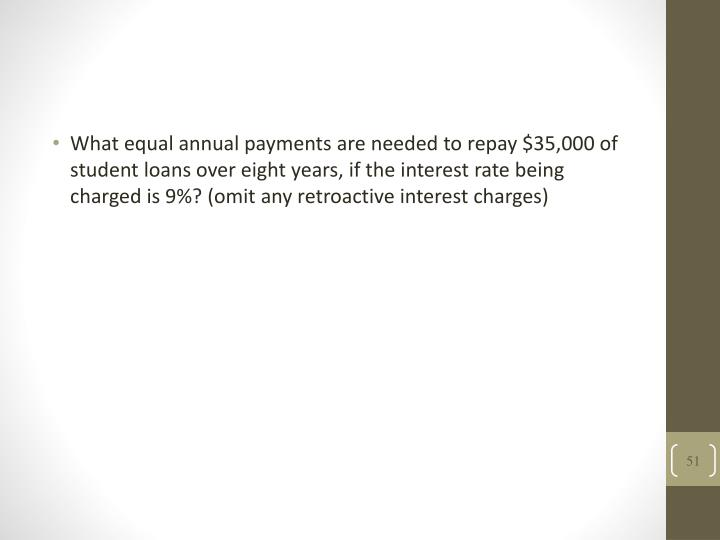 What equal annual payments are needed to repay $35,000 of student loans over eight years, if the interest rate being charged is 9%? (omit any retroactive interest charges)