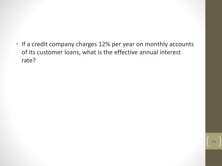 If a credit company charges 12% per year on monthly accounts of its customer loans, what is the effective annual interest rate?