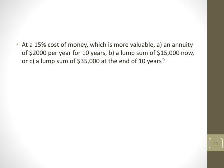 At a 15% cost of money, which is more valuable, a) an annuity of $2000 per year for 10 years, b) a lump sum of $15,000 now, or c) a lump sum of $35,000 at the end of 10 years?