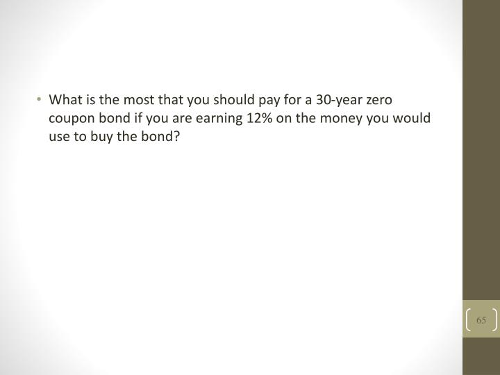 What is the most that you should pay for a 30-year zero coupon bond if you are earning 12% on the money you would use to buy the bond?
