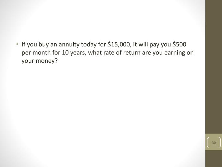 If you buy an annuity today for $15,000, it will pay you $500 per month for 10 years, what rate of return are you earning on your money?