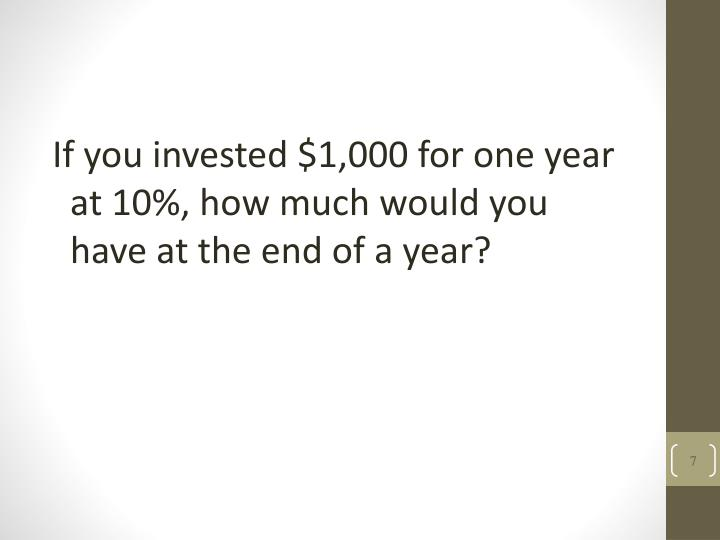 If you invested $1,000 for one year at 10%, how much would you have at the end of a year?