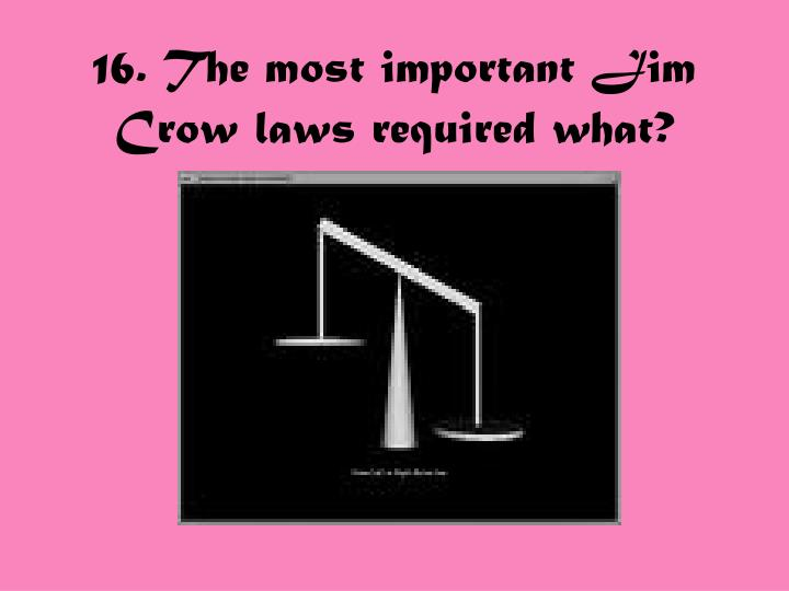 16. The most important Jim Crow laws required what?
