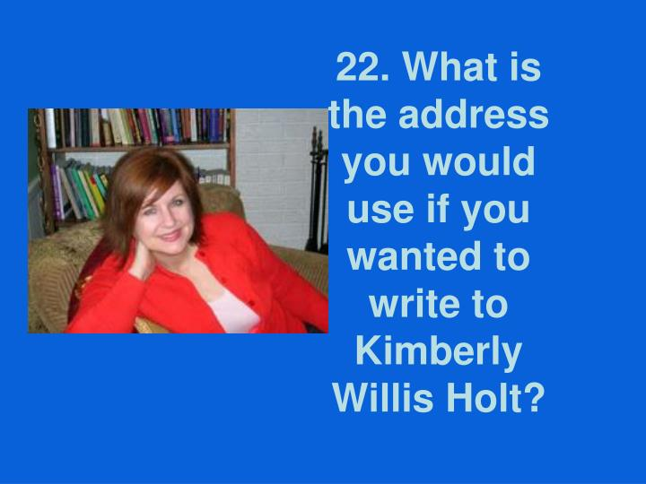 22. What is the address you would use if you wanted to write to Kimberly Willis Holt?