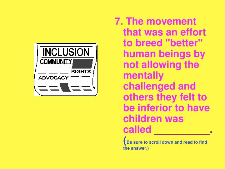 """7. The movement that was an effort to breed """"better"""" human beings by not allowing the mentally challenged and others they felt to be inferior to have children was called"""