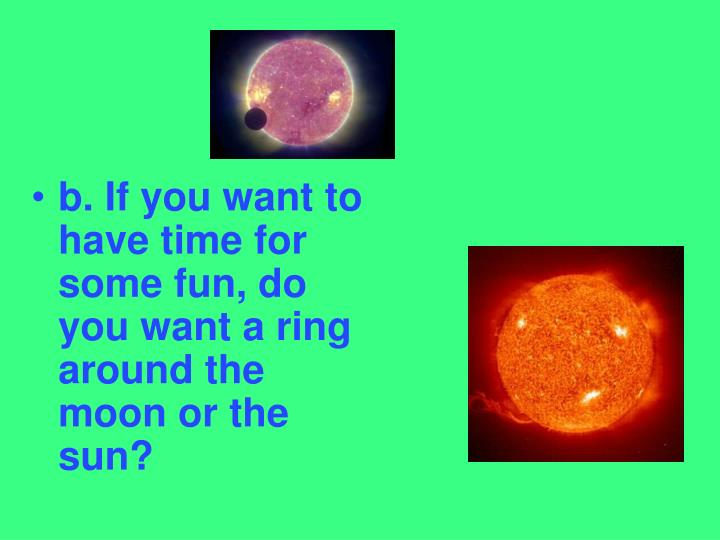 b. If you want to have time for some fun, do you want a ring around the moon or the sun?
