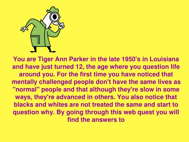 """You are Tiger Ann Parker in the late 1950's in Louisiana and have just turned 12, the age where you question life around you. For the first time you have noticed that mentally challenged people don't have the same lives as """"normal"""" people and that although they're slow in some ways, they're advanced in others. You also notice that blacks and whites are not treated the same and start to question why. By going through this web quest you will find the answers to"""