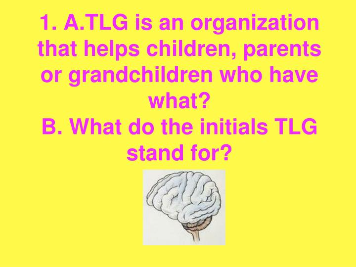 1. A.TLG is an organization that helps children, parents or grandchildren who have what?