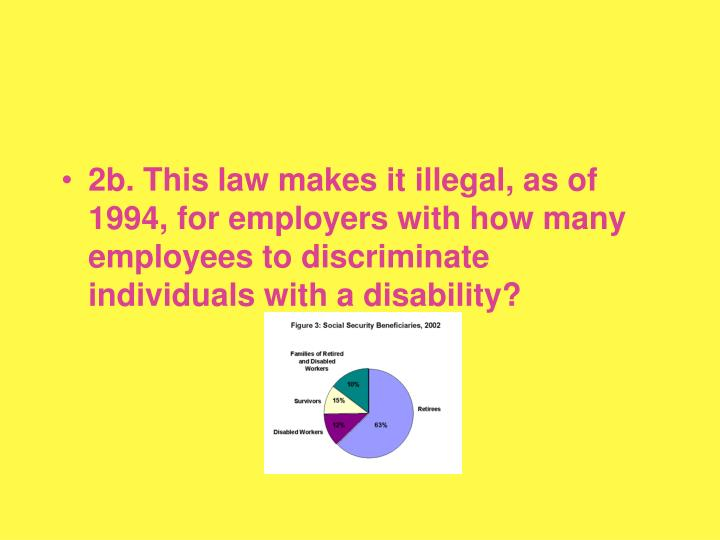 2b. This law makes it illegal, as of 1994, for employers with how many employees to discriminate individuals with a disability?