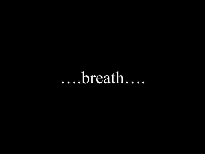 ….breath….