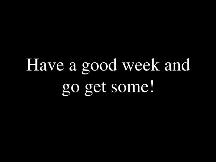 Have a good week and