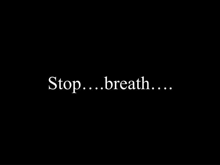 Stop….breath….