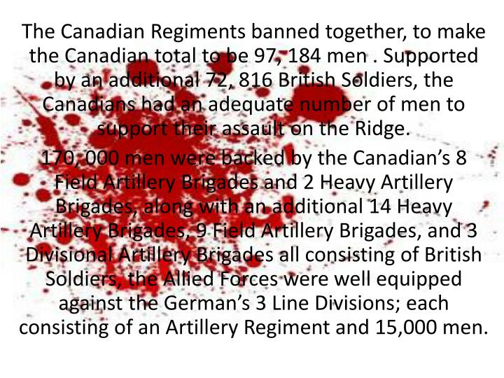 The Canadian Regiments banned together, to make the Canadian total to be 97, 184 men . Supported by an additional 72, 816 British Soldiers, the Canadians had an adequate number of men to support their assault on the Ridge.