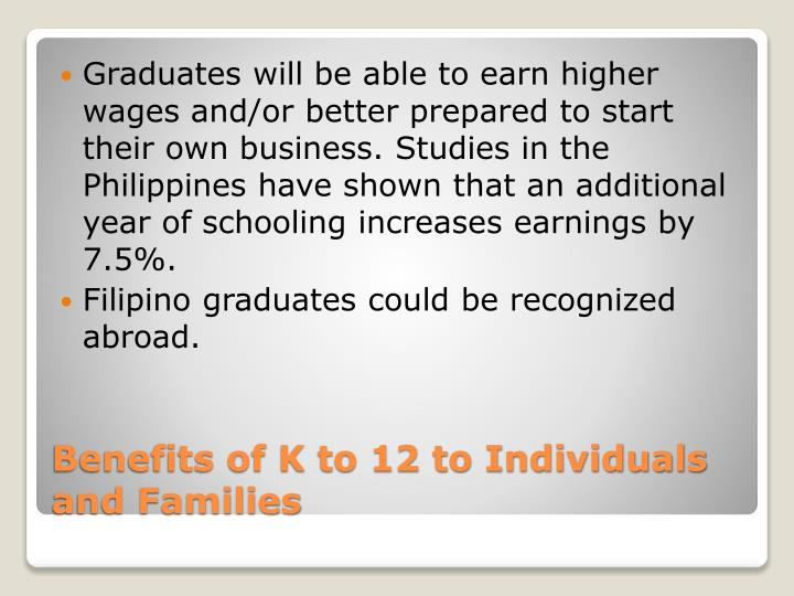 Graduates will be able to earn higher wages and/or better prepared to start their own business. Studies in the Philippines have shown that an additional year of schooling increases earnings by 7.5%.