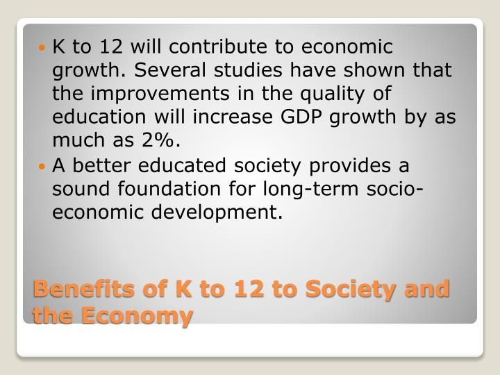 K to 12 will contribute to economic growth. Several studies have shown that the improvements in the quality of education will increase GDP growth by as much as 2%.