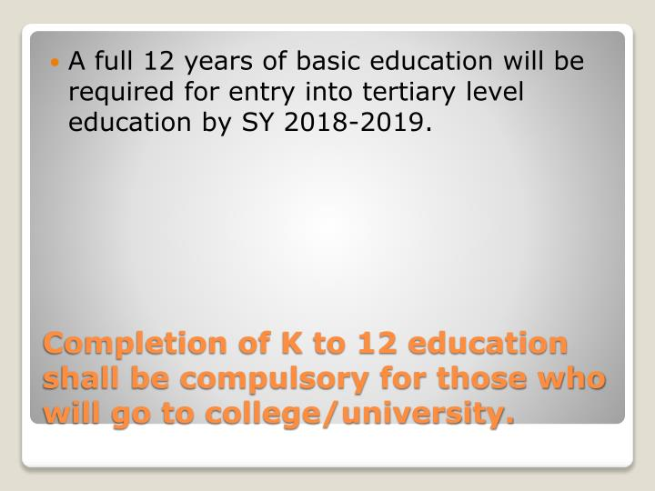 A full 12 years of basic education will be required for entry into tertiary level education by SY 2018-2019.