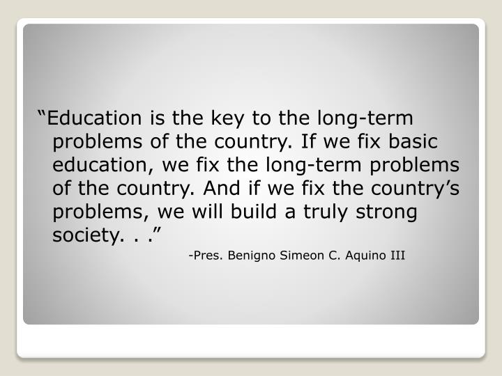 """Education is the key to the long-term problems of the country. If we fix basic education, we fix ..."