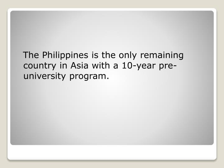 The Philippines is the only remaining country in Asia with a 10-year pre-university program.