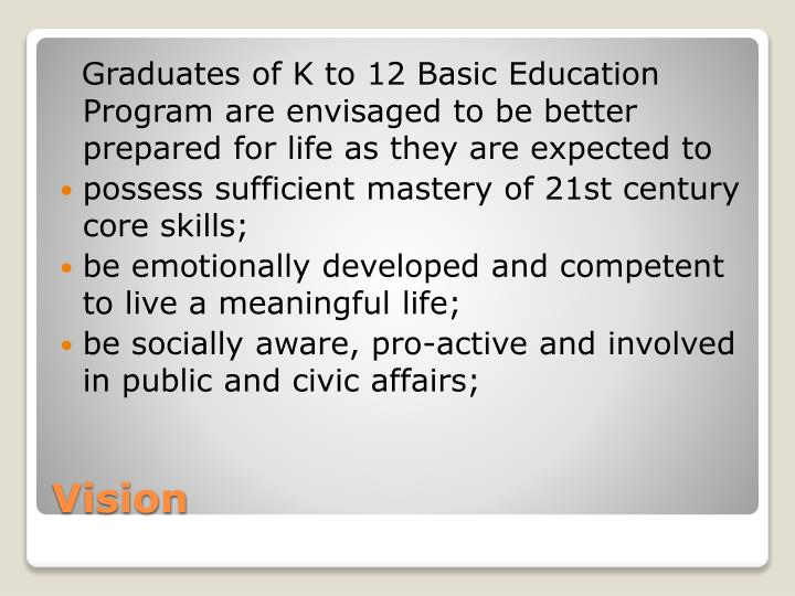 Graduates of K to 12 Basic Education Program are envisaged to be better prepared for life as they are expected to