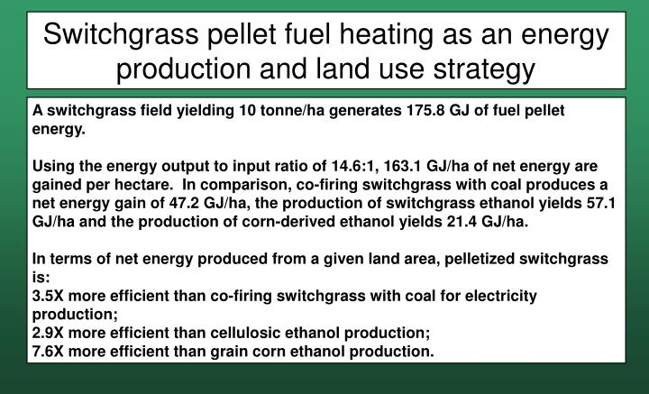 Switchgrass pellet fuel heating as an energy production and land use strategy