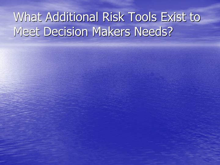 What Additional Risk Tools Exist to Meet Decision Makers Needs?