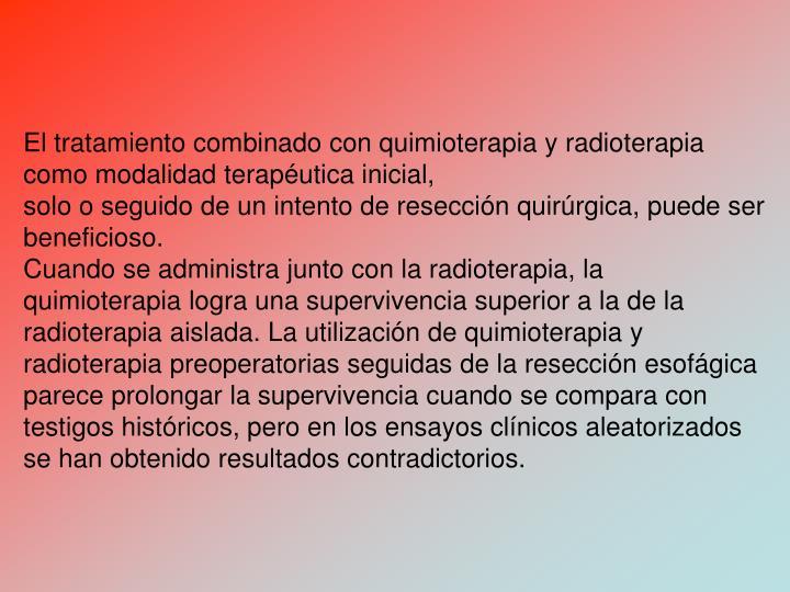 El tratamiento combinado con quimioterapia y radioterapia como modalidad teraputica inicial,